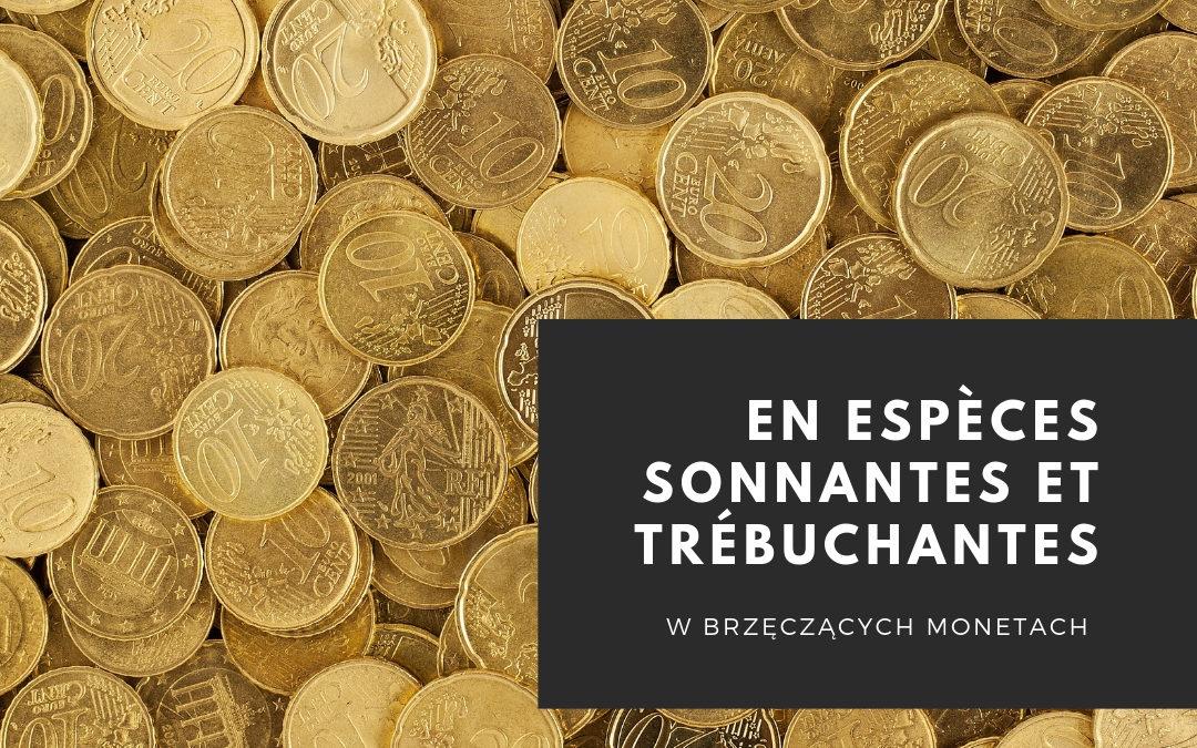 Dlaczego kiedy ktoś płaci gotówką mówimy płacić w brzęczących monetach, czyli: en espèces sonnantes et trébuchantes?