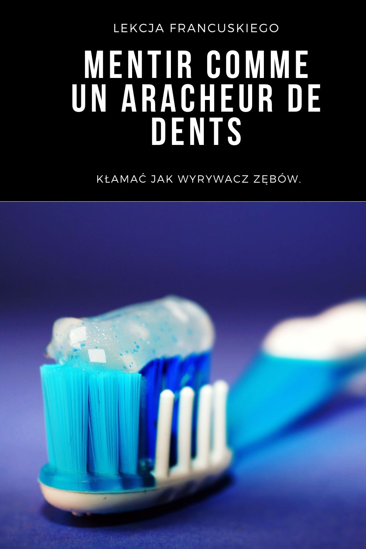 Dlaczego Francuzi mówią kłamać jak wyrywacz zębów - mentir comme un aracheur de dents.